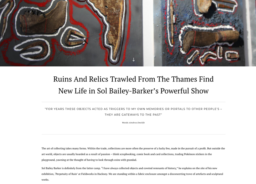2017     Ruins & relics trawled from the Thames find new life in Sol Bailey Barker's powerful show              Phoenix Magazine, article by Aindrea Emelife