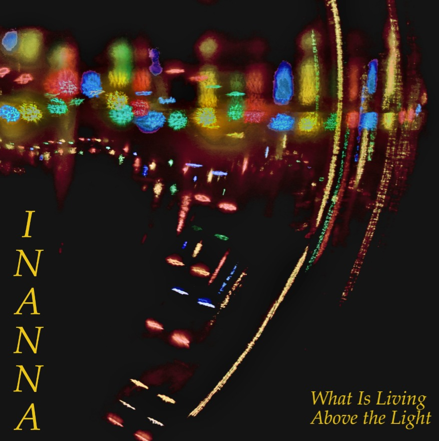 Inanna - What is Living Above the Light .jpg