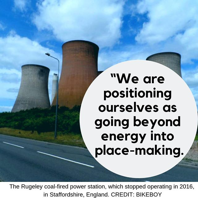 """We are positioning ourselves as going beyond energy into place-making. It's an example of us closing down our coal power plant and, instead of selling off the land, we've decided to regenerate it ourselves."" To learn what this UK company did: https://e360.yale.edu/digest/a-former-uk-coal-plant-is-being-redeveloped-into-an-eco-village"