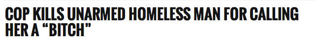 http://www.infowars.com/cop-kills-unarmed-homeless-man-for-calling-her-a-bitch/