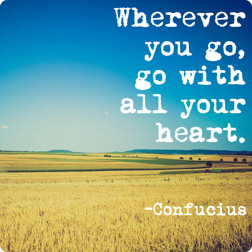 """""""WHEREVER YOU GO, GO WITH ALL YOUR HEART."""" CONFUCIUS"""