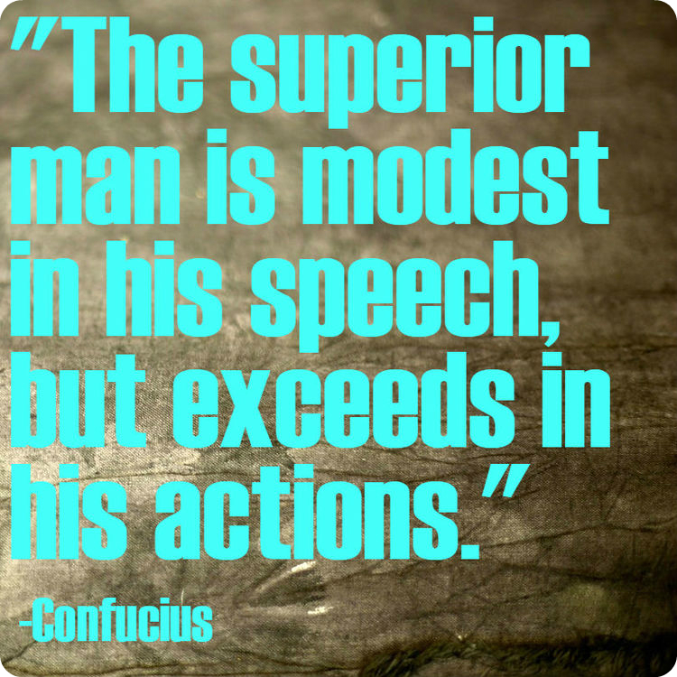 """""""The superior man is modest in his speech, but exceeds in his actions."""" -Confucius"""