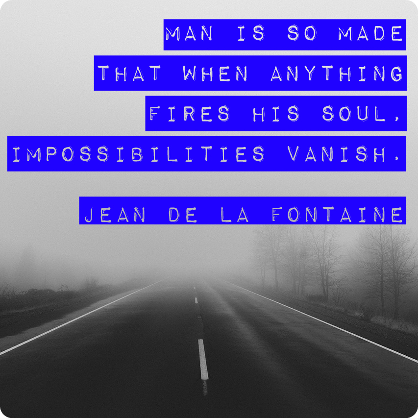 """""""Man is so made that when anything fires his soul, impossibilities vanish."""" Jean de la Fontaine"""