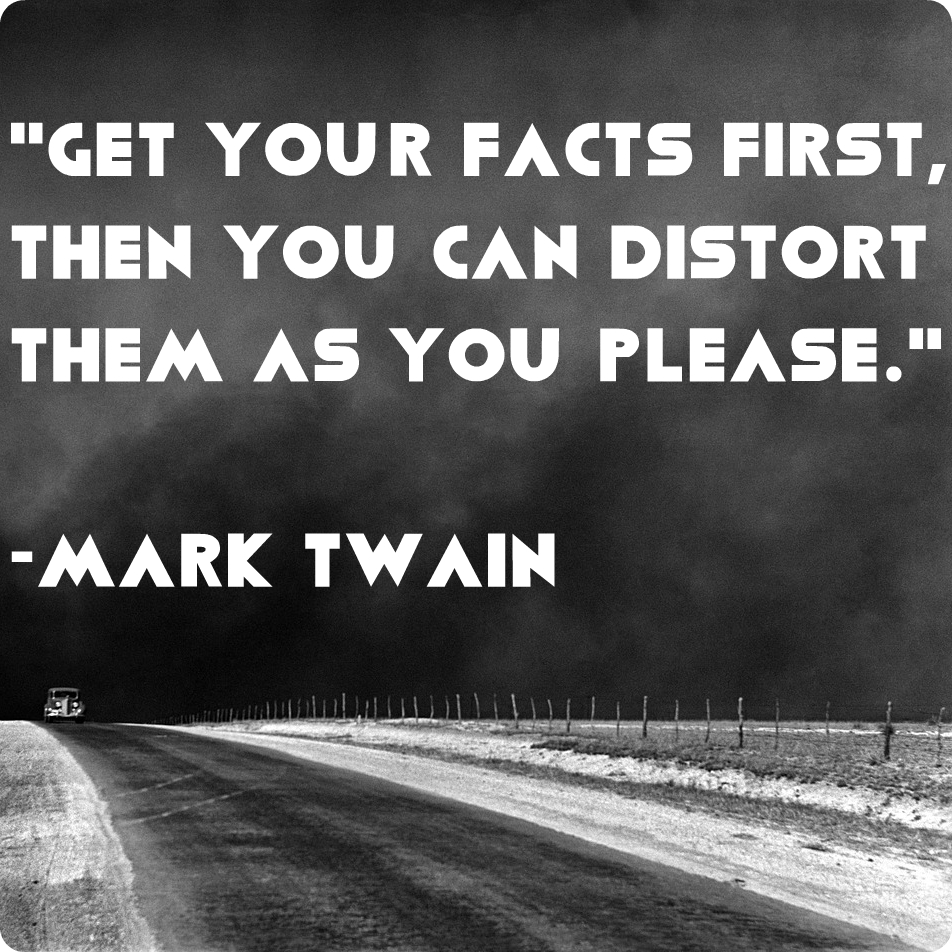 """Get your facts first, then you can distort them as you please."" -Mark Twain"