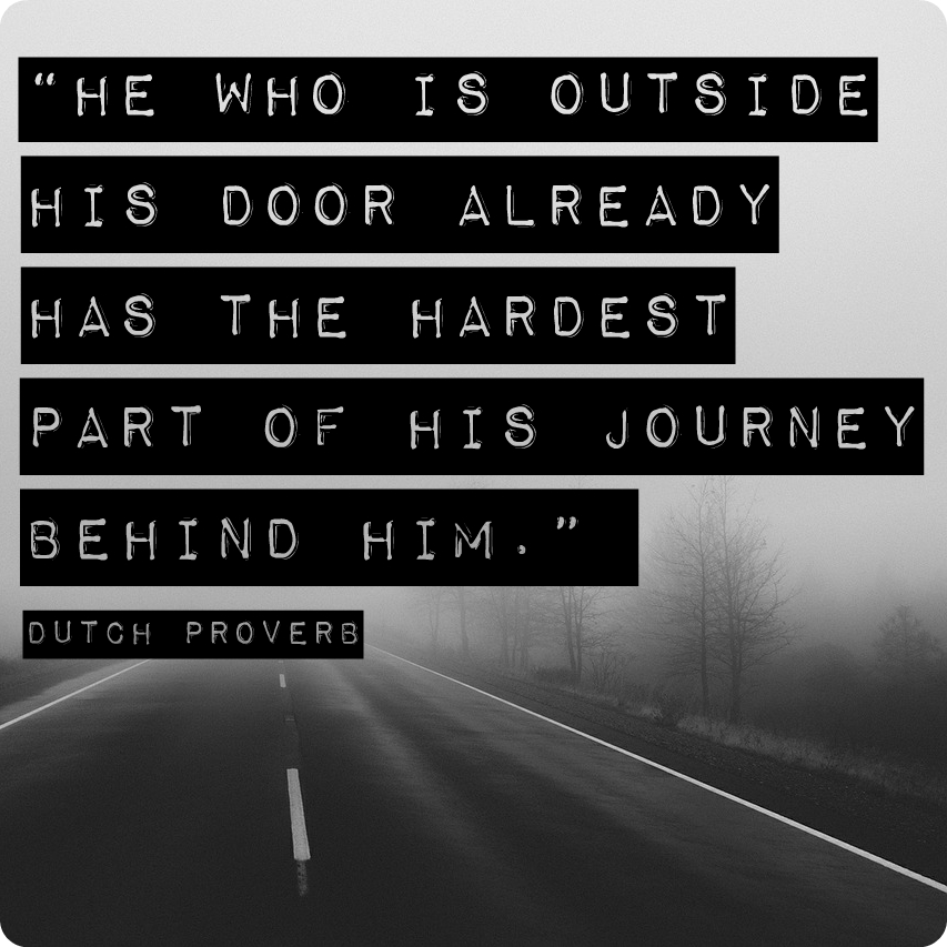 """He who is outside his door already has the hardest part of his journey behind him."" Dutch proverb"