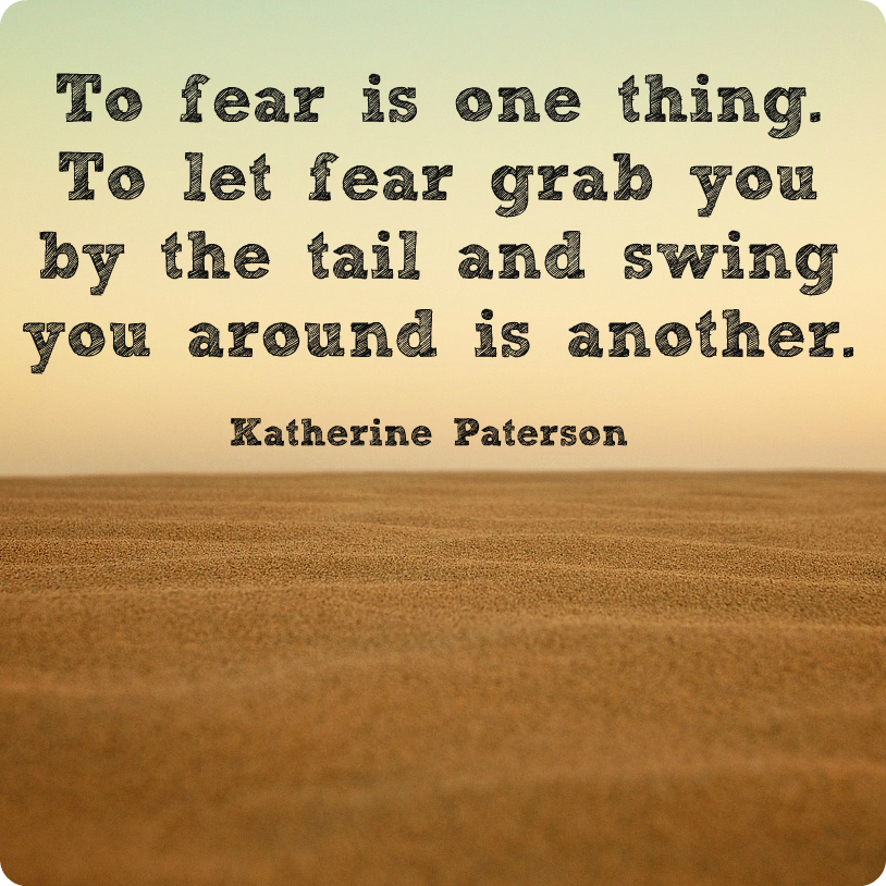 """To fear is one thing. To let fear grab you by the tail and swing you around is another."" Katherine Paterson"
