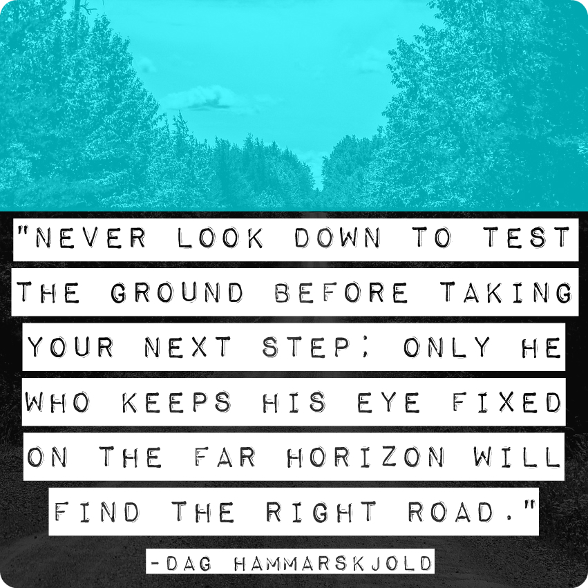 """""""Never look down to test the groundbefore taking your next step; only he who keeps his eye fixed on the far horizon will find the right road."""" - Dag Hammarskjold"""