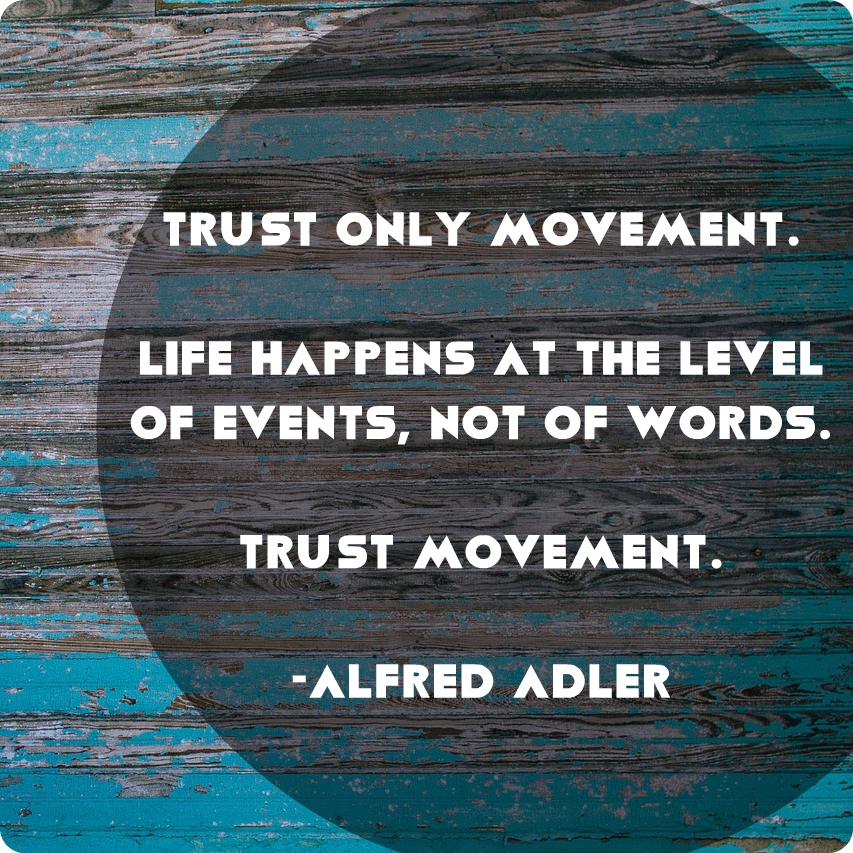 Trust only movement. Life happens at the level of events, not of words. Trust movement. -Alfred Adler
