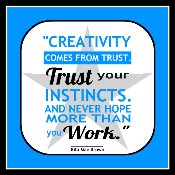 """""""Creativity comes from trust. Trust your instincts. And never hope more than you work."""" - Rita Mae Brown"""