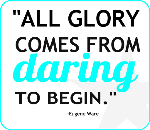 """""""All glory comes from daring to begin."""" Eugene F. Ware"""