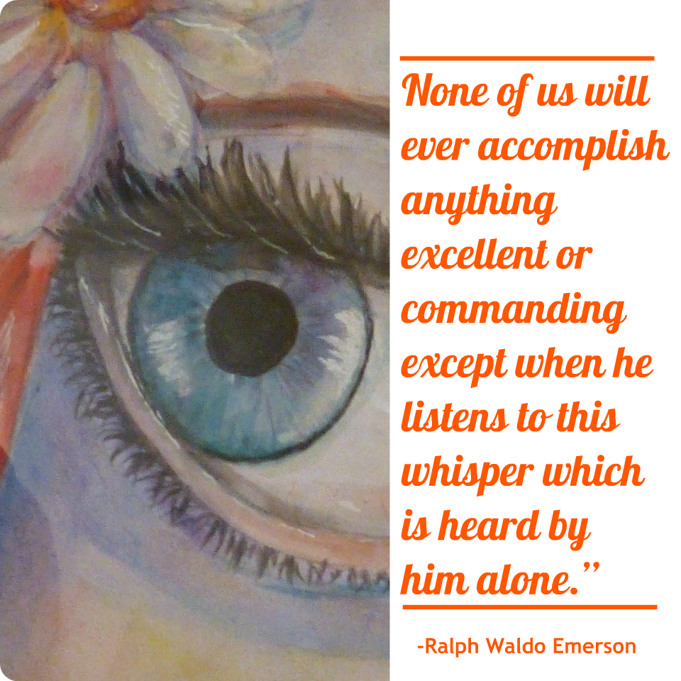 """None of us will ever accomplish anything excellent or commanding except when he listens to this whisper which is heard by him alone."" Ralph Waldo Emerson"