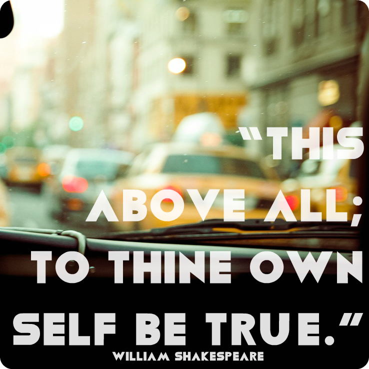 """""""This above all; to thine own self be true."""" William Shakespeare"""
