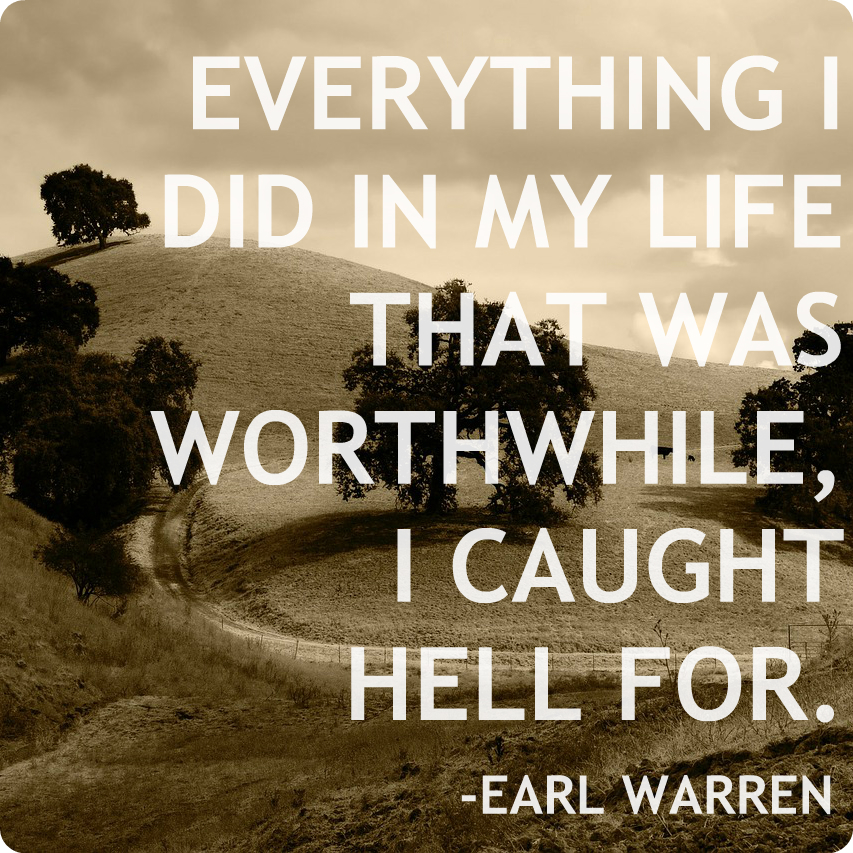 Everything I did in my life that was worthwhile, I caught hell for. Earl Warren