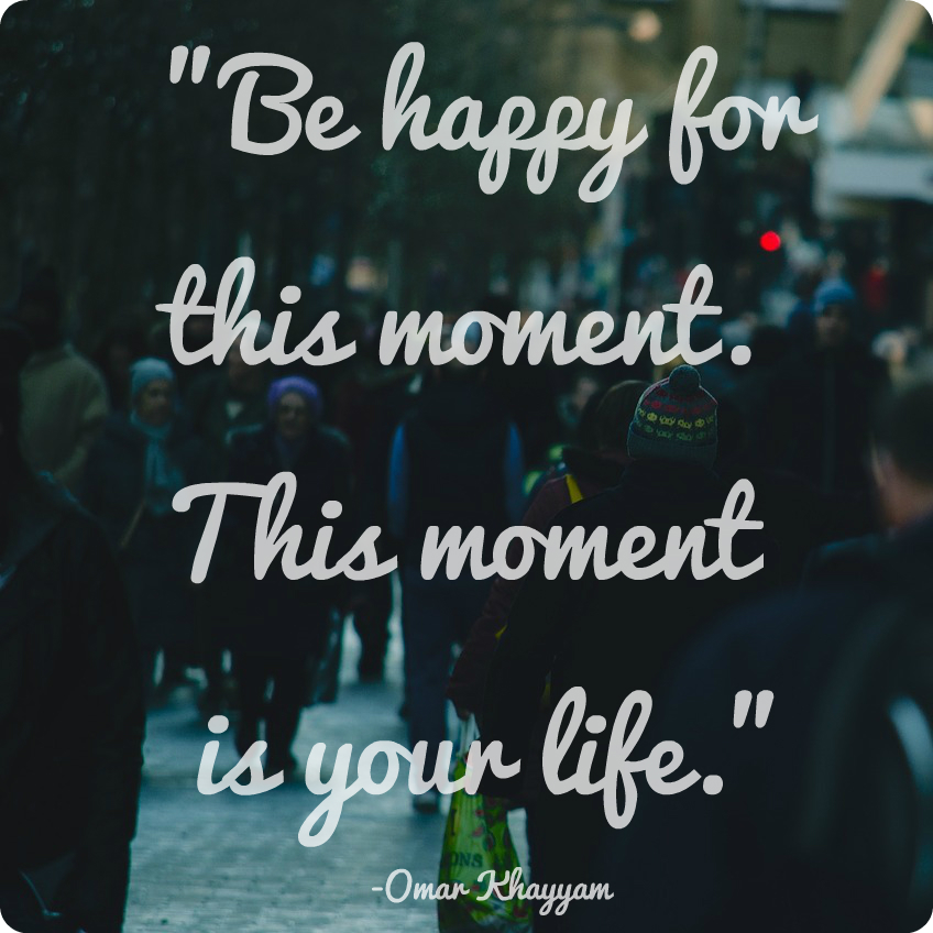 """""""Be happy for this moment. This moment is your life."""" Omar Khayyam"""