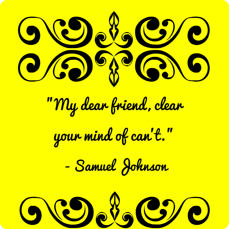 """""""My dear friend, clear your mind of can't."""" Samuel Johnson"""