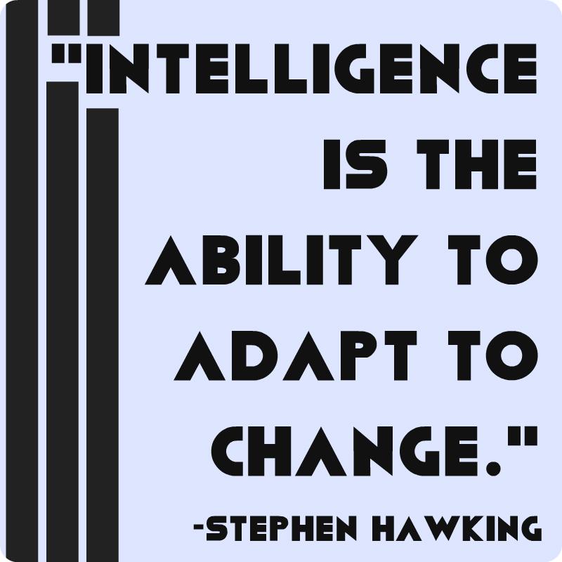 """""""Intelligence is the ability to adapt to change."""" Stephen Hawking"""