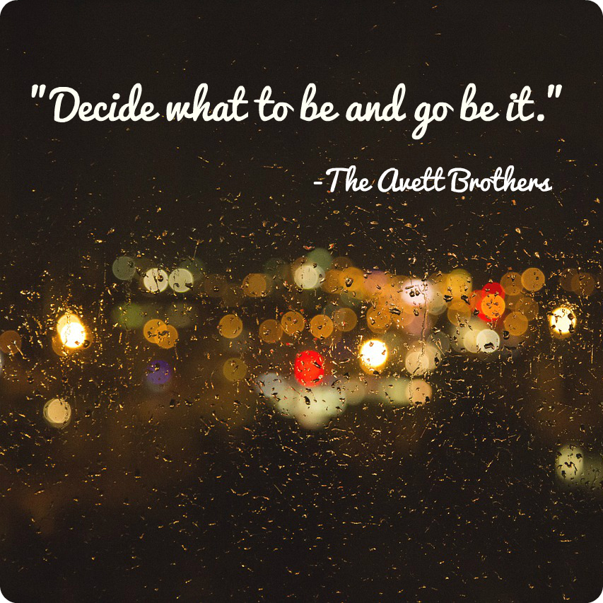 """Decide what to be and go be it."" The Avett Brothers"