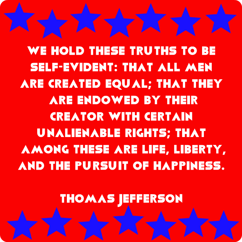 We hold these truths to be self-evident: that all men are created equal; that they are endowed by their Creator with certain unalienable rights; that among these are life, liberty, and the pursuit of happiness. Thomas Jefferson