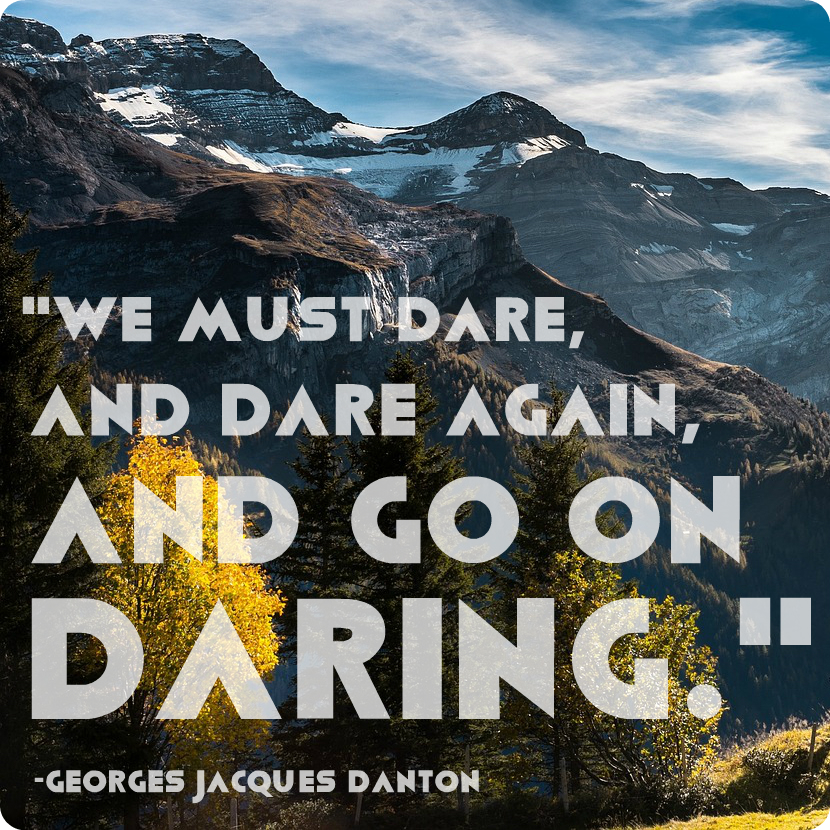"""""""We must dare, and dare again, and go on daring."""" Georges Jacques Danton"""