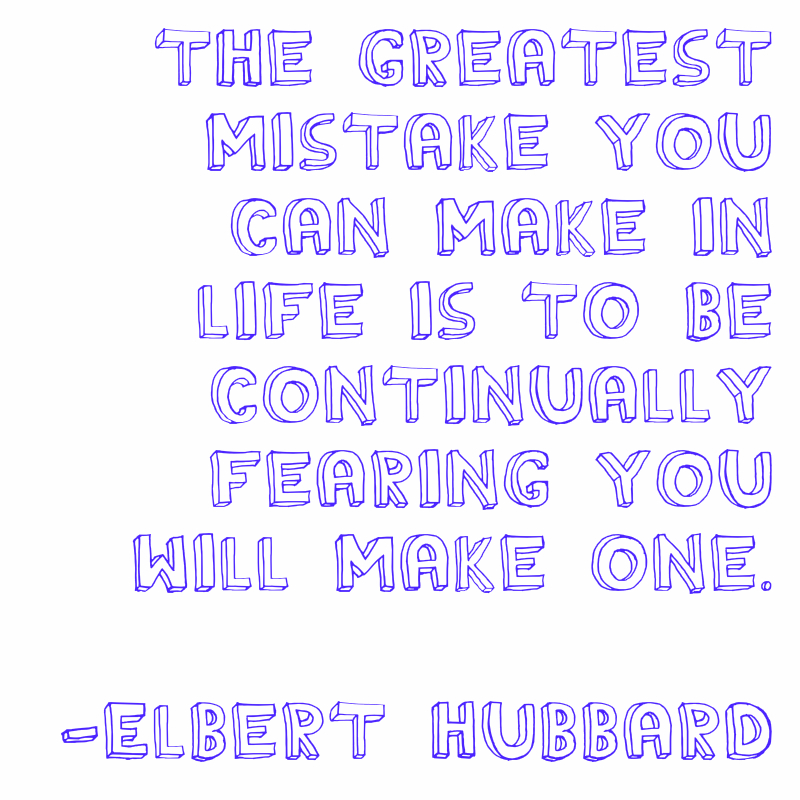 The greatest mistake you can make in life is to be continually fearing you will make one. Elbert Hubbard