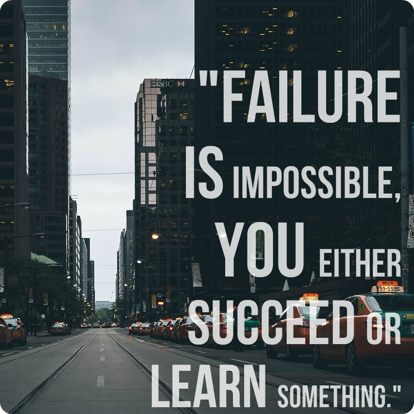 """Failure is impossible, you either succeed or learn something."" -Unknown"