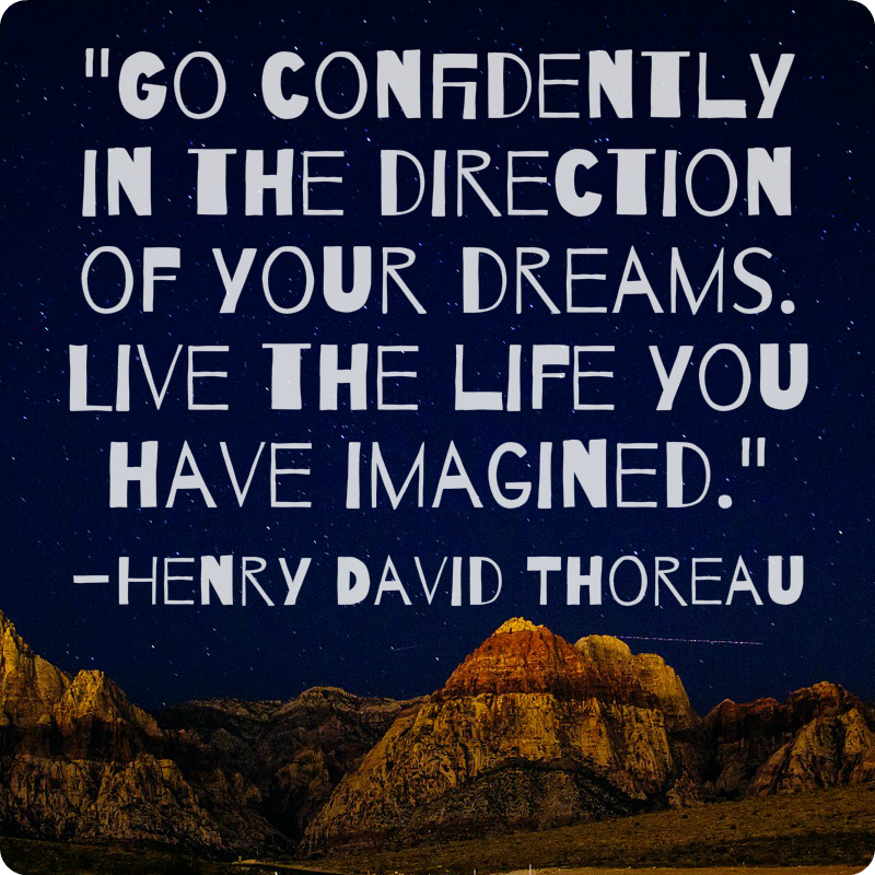 """""""Go confidently in the direction of your dreams. Live the life you have imagined."""" Henry David Thoreau"""