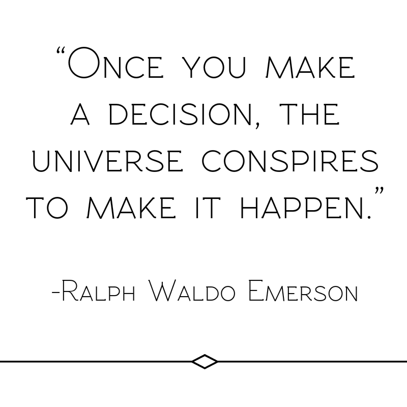 """""""Once you make a decision, the universe conspires to make it happen."""" Ralph Waldo Emerson"""