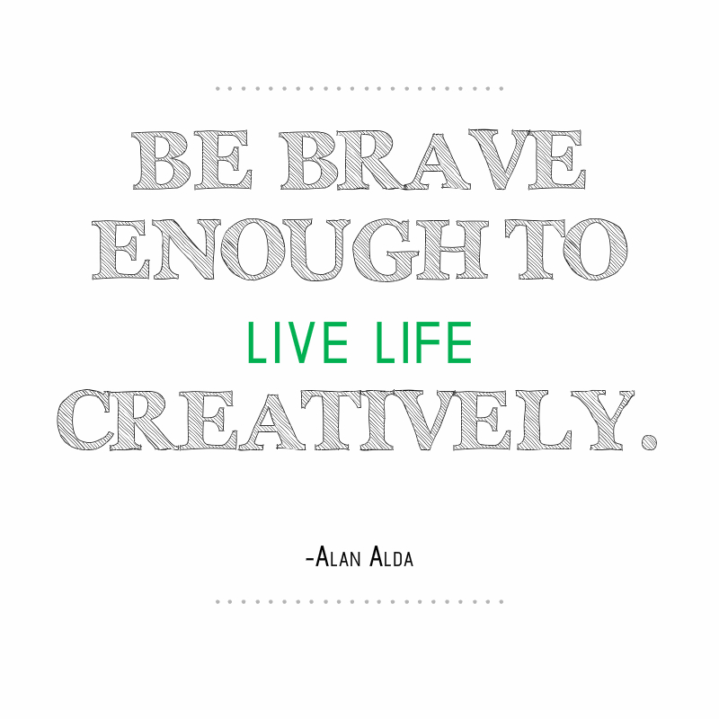 Be brave enough to live life creatively. Alan Alda
