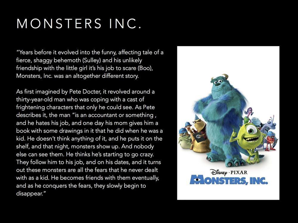 """Change is the only constant. This was the original story of """"Monsters Inc."""", nowhere near where the story ended up. Have a vision, but be willing to change that vision when you find something better."""