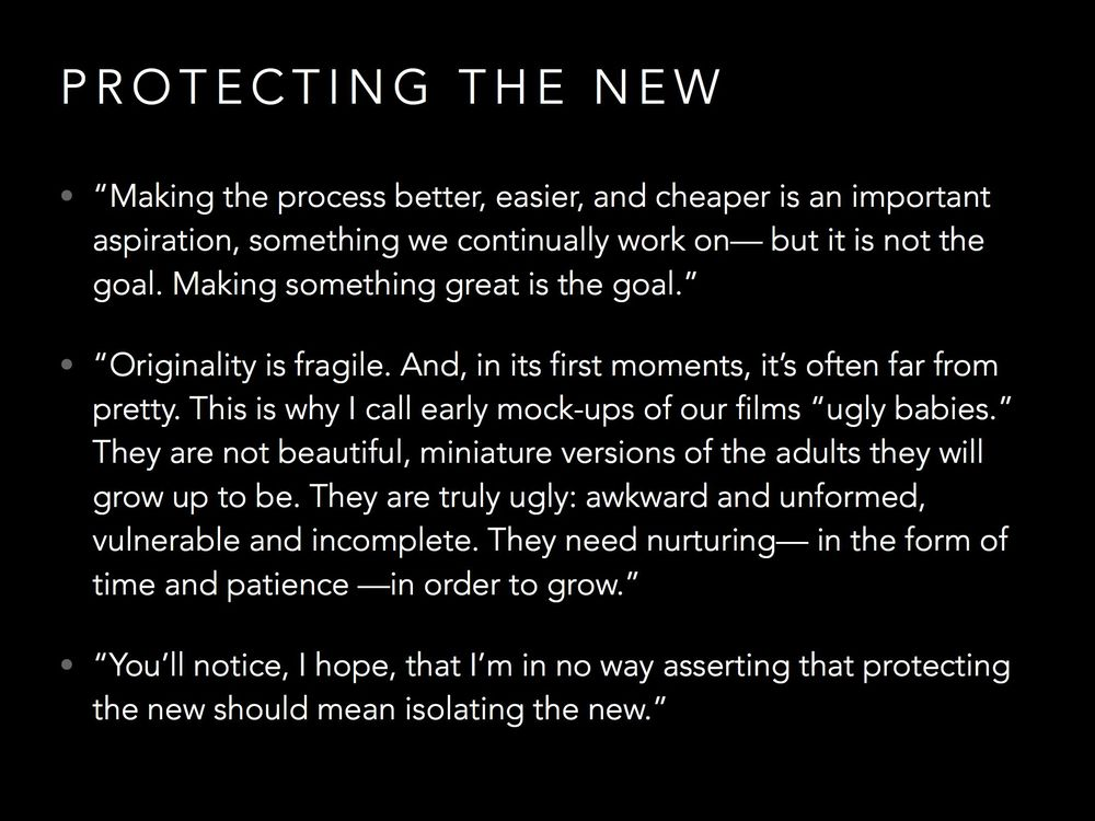 "One of Pixar's core values is ""Protecting the New"", because great ideas don't look great in the beginning."