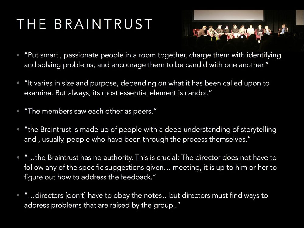 "Another core to Pixar is the use of the Braintrust.  It's a meeting with Pixar mentors where young directors can present their works-in-progress for feedback.  The structure of the Braintrust is very unique, though, and designed to ""Protect the New""."