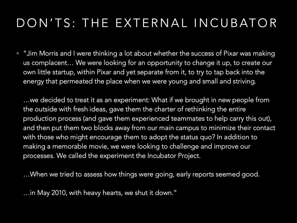 Many enterprises play with the idea of starting an incubator. Pixar, like others, found that creating an incubator isolated the incubated from the wisdom and experience of the organization, and isolated the organization from the fresh ideas of the incubated. So they shut it down.