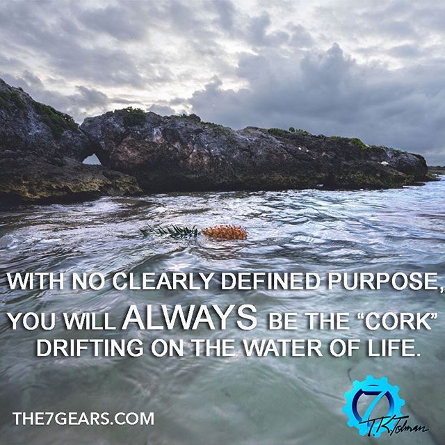 "With no clearly defined purpose, you will always be the ""cork"" drifting on the water of life. #inspirationalquote #success #the7gears #lifequotes #quotestoliveby #goodreads #greatreads #localauthor #wisdom #motivationalquotes #motivation #goodvibes #Causeandeffect #selfimprovement #personaldevelopment #selfhelp #selfcare #successquotes #mindsetofgreatness #entrepreneur #hustle #grind #startup #happiness #mindset #positivity #determination #greatness #instaquote #quoteoftheday"