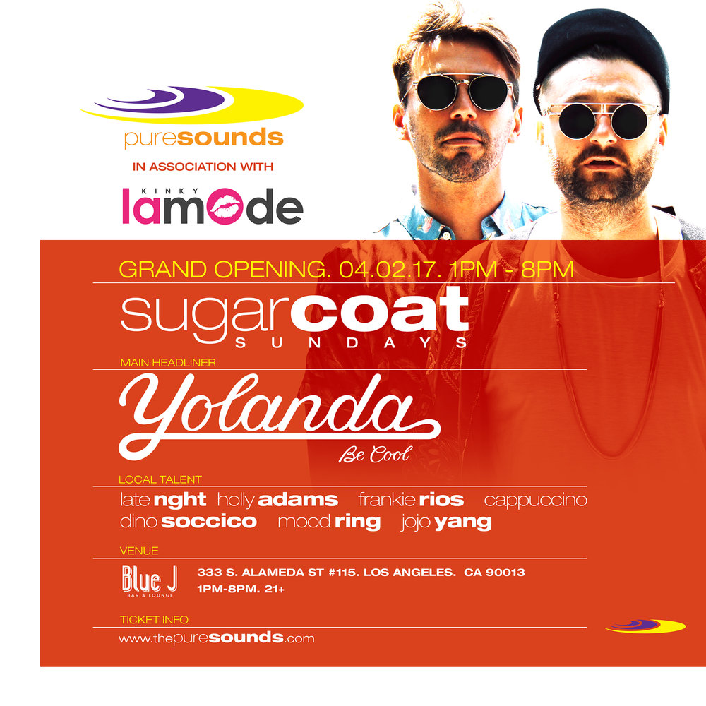 "April 2, 2017 (Sunday) Grand Opening!   Puresounds presents: Sugar Coat Sundays We will bring elite artists from around the world at the coolest locations for the daily sunday daytime sessions! Stay tuned for more of PURESOUNDS events! Yolanda be cool https://www.facebook.com/yolandabecool/   presale ticket link https://www.eventbrite.com/e/puresounds-kinky-lamode-presents-yolanda-be-cool-tickets-33141709746   These dudes are the kings of feel good, fun, house music!   In 2010, they collaborated with Australian producer DCUP (real name Duncan MacLennan) to release an international single ""We No Speak Americano"" on the indie Australian label Sweat It Out they founded, sampling on a 1956 Neapolitan language hit ""Tu vuò fà l'americano"" by Renato Carosone and written by Carosone and Nicola ""Nisa"" Salerno. ""We No Speak Americano"" sold over 5 million copies and amassed over 200 million YouTube views worldwide. It topped the British, Spanish, German, Mexican, Argentinian, Swedish, Danish, Swiss, and Ecuadorian charts, and reached the Top 5 in Australia, France, Italy, Spain and Norway. It was also a chart hit in Colombia, New Zealand, Mexico, Peru, Dominican Republic, Ecuador, Venezuela, Honduras, Costa Rica and several other countries. The video was directed by Andy Hylton. Prior to the hit, they had collaborated with DCUP when he remixed their hit ""Afro Nuts"" in 2009. The name is a reference to the scene in the film Pulp Fiction, where the character Jules (played by Samuel L. Jackson) tells a female armed robber named Yolanda (played by Amanda Plummer) ""Be cool!"" Yolanda Be Cool received two 2010 ARIA Music Awards nominations which include, ""Best Dance Release"" and ""Most Popular Australian Single"" for ""We No Speak Americano"". In 2011, Yolanda Be Cool collaborated with Crystal Waters on a track called 'Le Bump' [3] which then made it onto their debut album ""Ladies and Mentalmen"" released by Sweat It Out! and DIM MAK in 2013. The album featured indigenous Australian icon Gurrumul, house royalty Crystal Waters and Barbara Tucker, soul legend Betty Wright and US up n coming rap star Nola Darling. Also, Yolanda Be Cool notably remixed Cyndi Lauper's song ""Girls Just Want to Have Fun"", taken from the 30th anniversary reissue of her album She's So Unusual.[4] In 2015, they got back in the studio with DCUP to make ""Sugar Man"", an edit of a song by Rodriguez that went on to go platinum in Australia before writing Soul Makossa, which samples Manu Dibango's saxophone. The song currently has over 1 million plays on YouTube and claimed number 2 on Beatport's Top Ten in addition to being the sixth most sold House record of the year. Yolanda Be Cool released ""From Me to You"" with DCUP on Spinnin' Records on 8 February 2016.   ** Opening Tunes By**   Late Nght Cappuccino Holly Adams Dino Soccico Mood Ring LOCATION: BLUE J LOUNGE 333 S ALAMEDA ST #115, LOS ANGELES CA 90013 21+ 1PM-8PM"