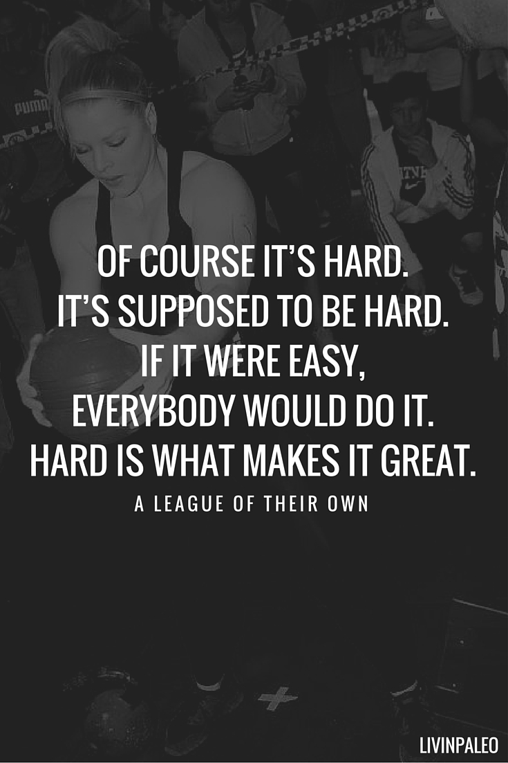 Of course it's hard. It's supposed to be hard. If it were easy everybody would do it. Hard is what makes it great. - A league of their own