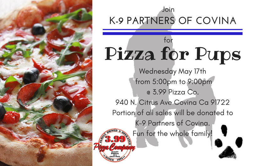 "You're invited to spend an afternoon with the K-9 Partners Of Covina, Wednesday May 17th at $3.99 Pizza Co. in the city of Covina for ""Pizza for Pups"". The event will be from 5:00pm to 9:00pm, A portion of the proceeds will be donated to the K9 Partners of Covina. So stop on by and enjoy some great pizza for a even greater cause!"