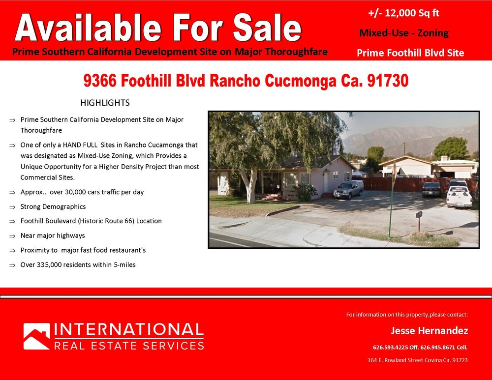 Mixed-Use Zoning   Prime Route 66 site   9366 Foothill Blvd Rancho Cucamonga       HIGHLIGHTS  Þ Prime Southern California Development Site on Major Thoroughfare  Þ One of only a HAND FULLSites in Rancho Cucamonga that was designated as Mixed-Use Zoning, which Provides a Unique Opportunity for a Higher Density Project than most Commercial Sites.  Þ Approx..  over 30,000 cars traffic per day  Þ Strong Demographics  Þ Foothill Boulevard (Historic Route 66) Location  Þ Near major highways  Þ Proximity tomajor fast food restaurant's  Þ Over 335,000 residents within 5-miles     For information on this property,please contact:  Jesse Hernandez   626.593.4225  Off.  626.945.8671  Cell.  International Real Estate Services 364 E. Rowland Street Covina Ca. 91723