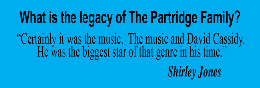 "What is the legacy of The Partridge Family?  ""Certainly it was the music.  The music and David Cassidy.  He was the biggest star of that genre in his time. - Shirley Jones, actress"