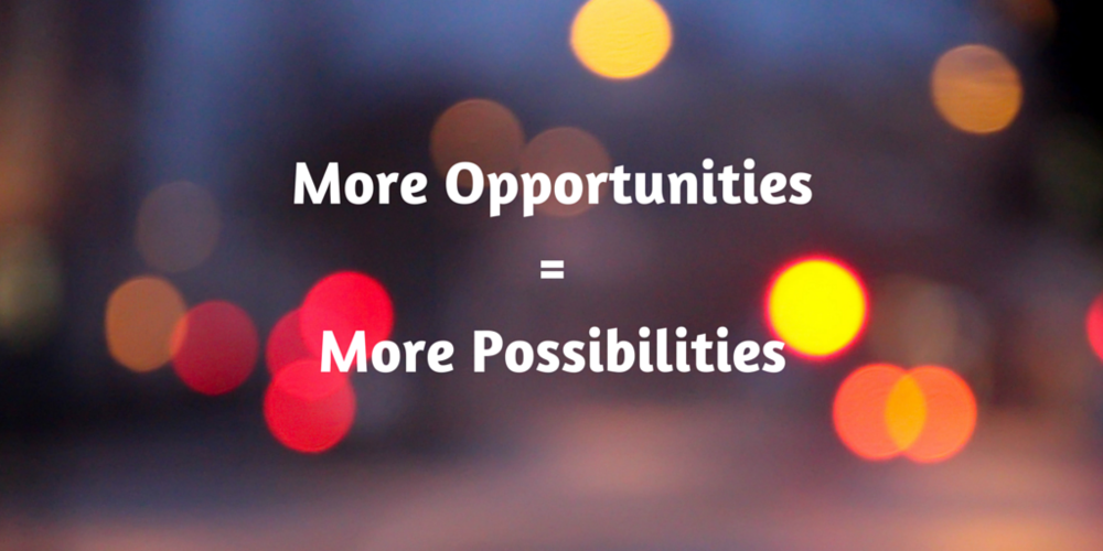more opportunities equals more possibilities
