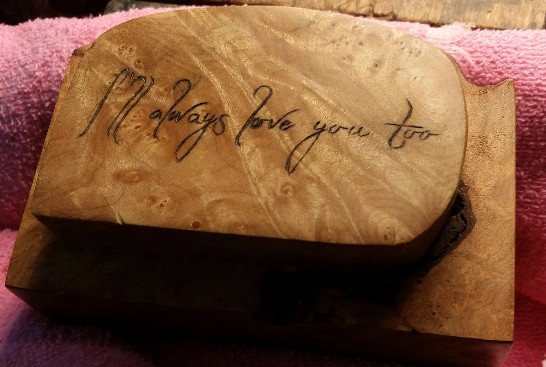 "I had a couple of interesting commissions in the last few months.  This one although small was very difficult.  It involved wood burning a customer requested Quote and specific font on the lid of a treasured wooden burl box.  The whole lid was only  1 1/2"" by 3 1/2"".  It was very, very challenging."