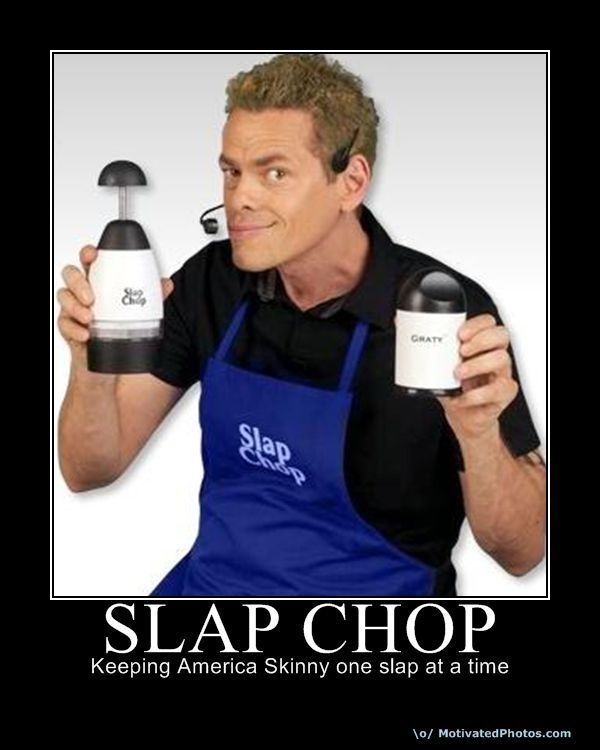 The guy on these slap chop infomercials is absolutly out of his mind…
