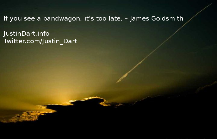 If you see a bandwagon, it's too late. – James Goldsmith