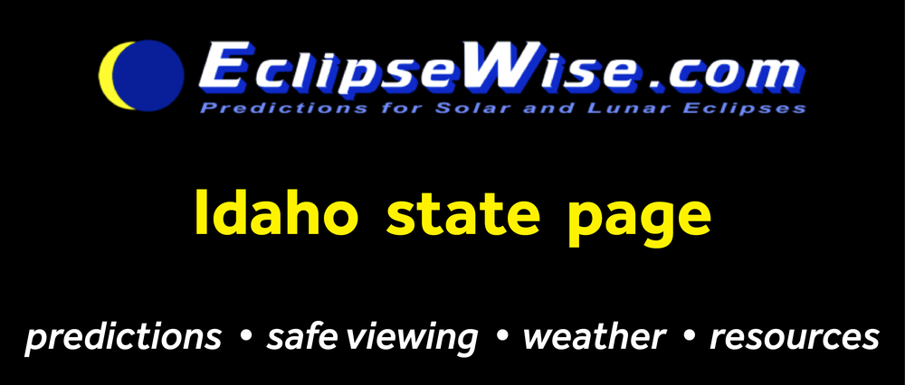 CLICK FOR THE Idaho STATE PAGE ON ECLIPSEWISE.COM. THE SITE PROVIDES THE MOST COMPREHENSIVE AND AUTHORITATIVE STATE PAGES FOR THE 2017 ECLIPSE. ECLIPSEWISE.COM IS BUILT BY FRED ESPENAK, RETIRED NASA ASTROPHYSICIST AND THE LEADING EXPERT ON ECLIPSE PREDICTIONS.