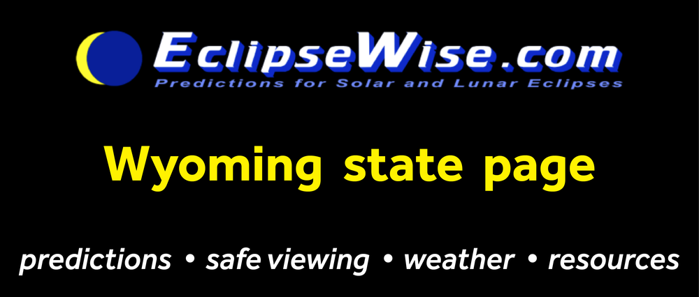 CLICK FOR THE Wyoming STATE PAGE ON ECLIPSEWISE.COM. THE SITE PROVIDES THE MOST COMPREHENSIVE AND AUTHORITATIVE STATE PAGES FOR THE 2017 ECLIPSE. ECLIPSEWISE.COM IS BUILT BY FRED ESPENAK, RETIRED NASA ASTROPHYSICIST AND THE LEADING EXPERT ON ECLIPSE PREDICTIONS.