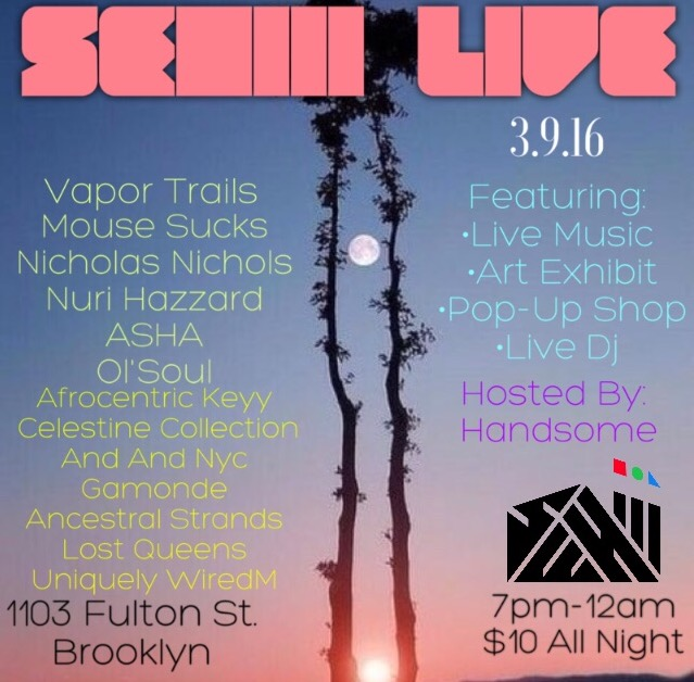 Wednesday March 9, 2016 @SehiiiNYC x @Vtrails Present: #SehiiiLive   Hosted by Handsome (@RamenSoup)    Featuring Performances by:   Nicholas Nichols @plphoto   Mouse Sucks @mousesucks ASHA @isthatasha   Ol'Soul @_ol_soul   Nuri Hazzard @nurihazzard    Featured Artist:   @Afrocentric_Keyy    Featured Vendors:   @thecelestinecollection   @andandnyc   @gamonde   @ancestralstrands   @lost.queens   @uniquelywired.m    Music By:   @capitalode    Sehiii Gallery   1103 Fulton st Brooklyn   7:00pm-12:00am   $10 All Night    #Sehiii #SehiiiLive #SehiiiNyC#DFT3Eye#popup #blackart#buyblack #brooklyn #bedstuy #blavity #nycevents #brooklynevents #eventsafrica#vendors #community #culture #nyc #afropunk #nycartists#livemusic #poetry#hiphop #acoustic #okayafrica #idontdoclubs    www.sehiii.com