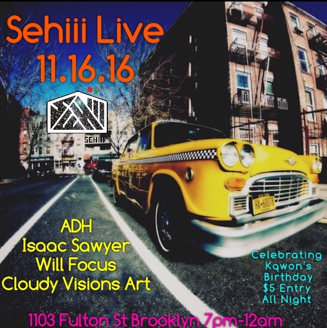 Wednesday November 16, 2016 @SehiiiNYCPresents: #SehiiiLive Special Birthday Celebration For Sehiii Founder @Kqwon •Open Mic      •Live Performance      •Art Exhibition      •Pop Up Shop         Featured Artists:       @cloudyvisionsart       @theonewillfocus       FeaturedPerformances By:      @adhonline       @isawyermusic       Food Menu Provided By:      @leecooks_everything         Dj Set By @omgcornelio         Sehiii Gallery      1103 Fulton St Brooklyn       7pm-12am      $5 All Night*