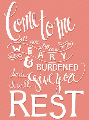 Come to me all who are weary and burdened and I will give you rest