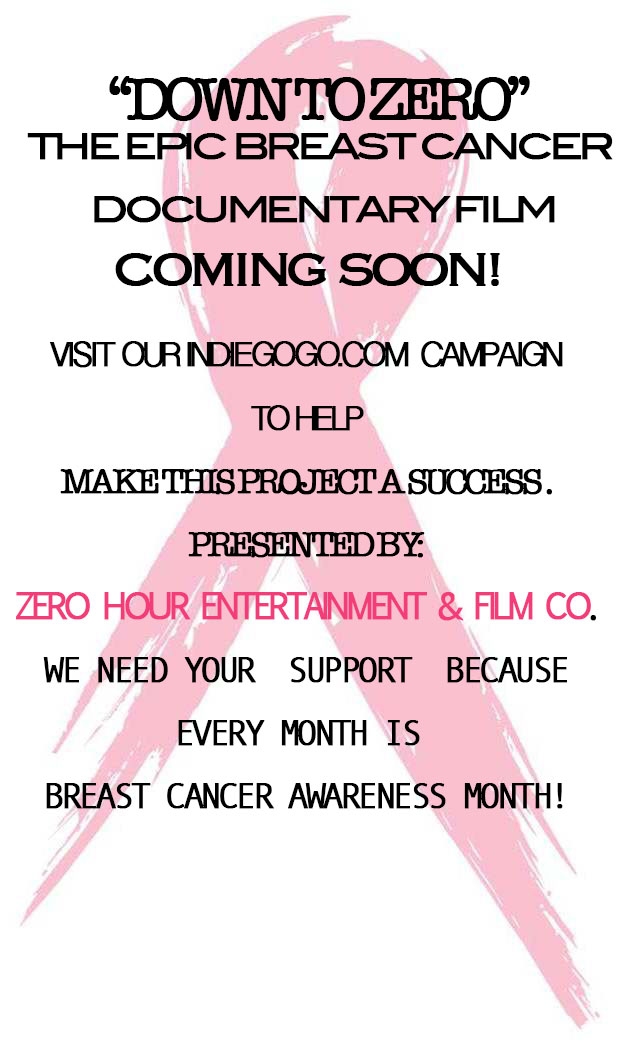"Breast Cancer Awareness                   Team Up With Zero Hour Entertainment in Our Campaign                          to Reduce the Loss of Life Due to Breast Cancer     Coming Soon : Our Fundraising Drive for a Momentous Documentary Film                        ""Our Women Should Not Succumb To Breast Cancer""   Breast Cancer Awareness Month October 1 thru 31, 2014                                                          39,620  The number of women expected to lose their lives to Breast Cancer in 2013                                                          40,000  The number of women expected to lose their lives to Breast Cancer in 2014                 With Your help, we can start reducing the the mortality rate                                                     ""Down To Zero"""