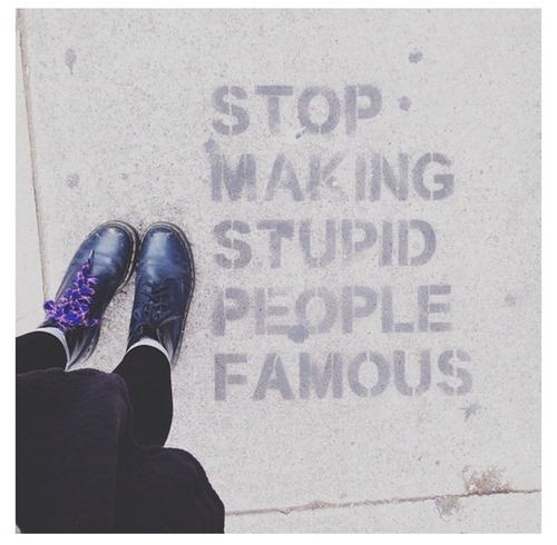 """Stop making stupid people famous""  AV"