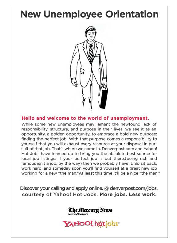 this was a newspaper ad for hotjobs.com targeting job seekers. It was a somewhat cheeky campaign that took a decidedly positive approach to talking about this difficult time in people's lives.